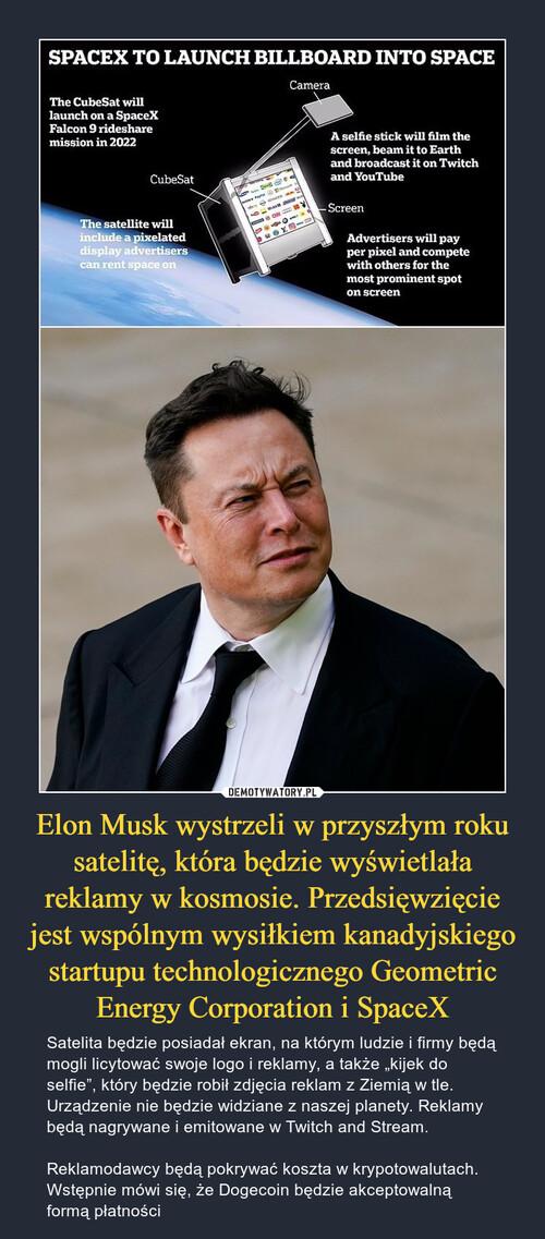 Elon Musk wystrzeli w przyszłym roku satelitę, która będzie wyświetlała reklamy w kosmosie. Przedsięwzięcie jest wspólnym wysiłkiem kanadyjskiego startupu technologicznego Geometric Energy Corporation i SpaceX