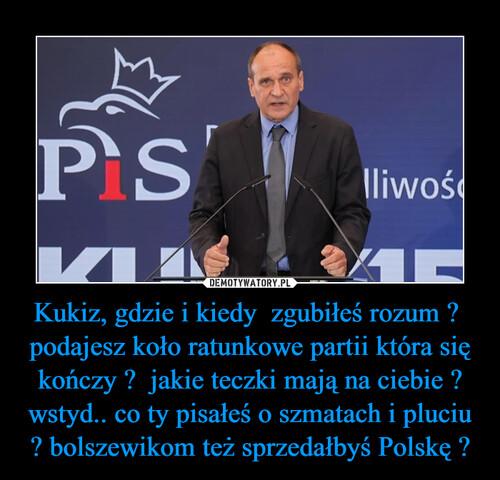 Kukiz, gdzie i kiedy  zgubiłeś rozum ?  podajesz koło ratunkowe partii która się kończy ?  jakie teczki mają na ciebie ? wstyd.. co ty pisałeś o szmatach i pluciu ? bolszewikom też sprzedałbyś Polskę ?