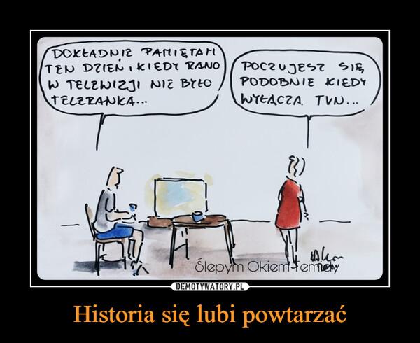 Historia się lubi powtarzać –
