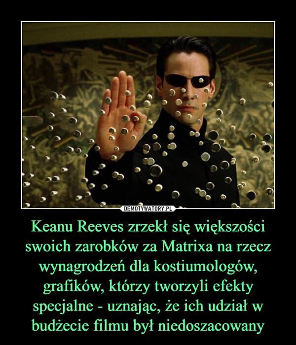 Keanu Reeves zrzekł się większości swoich zarobków za Matrixa na rzecz wynagrodzeń dla kostiumologów, grafików, którzy tworzyli efekty specjalne - uznając, że ich udział w budżecie filmu był niedoszacowany –