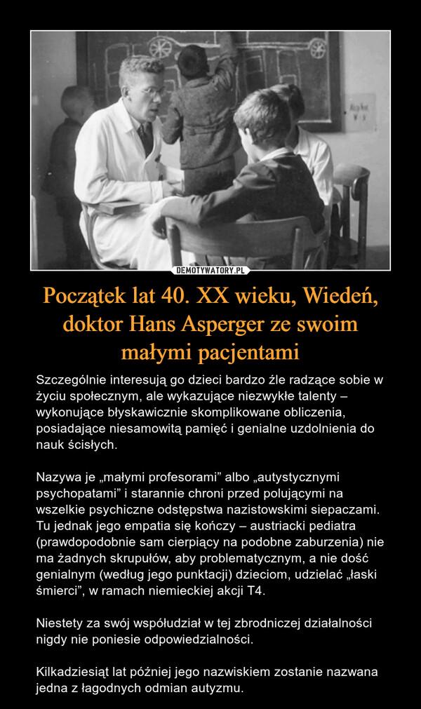 """Początek lat 40. XX wieku, Wiedeń, doktor Hans Asperger ze swoimmałymi pacjentami – Szczególnie interesują go dzieci bardzo źle radzące sobie w życiu społecznym, ale wykazujące niezwykłe talenty – wykonujące błyskawicznie skomplikowane obliczenia, posiadające niesamowitą pamięć i genialne uzdolnienia do nauk ścisłych.Nazywa je """"małymi profesorami"""" albo """"autystycznymi psychopatami"""" i starannie chroni przed polującymi na wszelkie psychiczne odstępstwa nazistowskimi siepaczami. Tu jednak jego empatia się kończy – austriacki pediatra (prawdopodobnie sam cierpiący na podobne zaburzenia) nie ma żadnych skrupułów, aby problematycznym, a nie dość genialnym (według jego punktacji) dzieciom, udzielać """"łaski śmierci"""", w ramach niemieckiej akcji T4.Niestety za swój współudział w tej zbrodniczej działalności nigdy nie poniesie odpowiedzialności.Kilkadziesiąt lat później jego nazwiskiem zostanie nazwana jedna z łagodnych odmian autyzmu."""