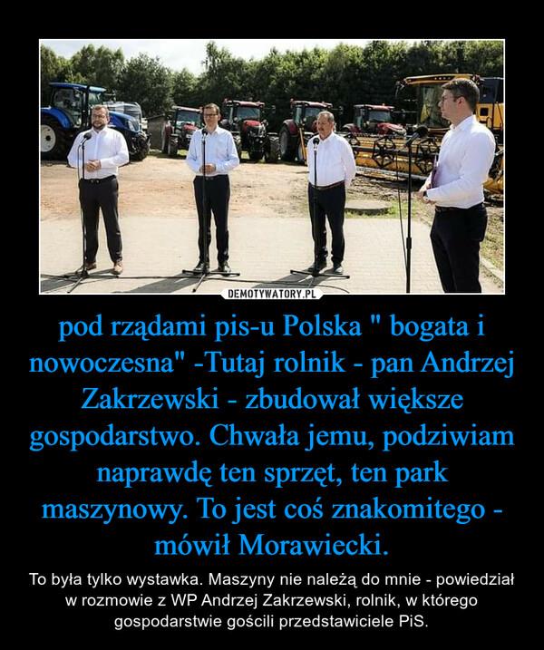 """pod rządami pis-u Polska """" bogata i nowoczesna"""" -Tutaj rolnik - pan Andrzej Zakrzewski - zbudował większe gospodarstwo. Chwała jemu, podziwiam naprawdę ten sprzęt, ten park maszynowy. To jest coś znakomitego - mówił Morawiecki. – To była tylko wystawka. Maszyny nie należą do mnie - powiedział w rozmowie z WP Andrzej Zakrzewski, rolnik, w którego gospodarstwie gościli przedstawiciele PiS."""
