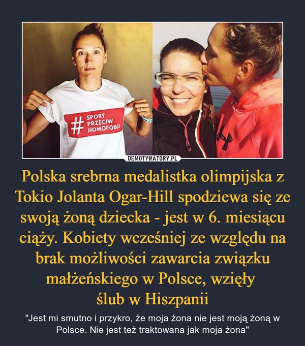 """Polska srebrna medalistka olimpijska z Tokio Jolanta Ogar-Hill spodziewa się ze swoją żoną dziecka - jest w 6. miesiącu ciąży. Kobiety wcześniej ze względu na brak możliwości zawarcia związku małżeńskiego w Polsce, wzięły ślub w Hiszpanii – """"Jest mi smutno i przykro, że moja żona nie jest moją żoną w Polsce. Nie jest też traktowana jak moja żona"""""""