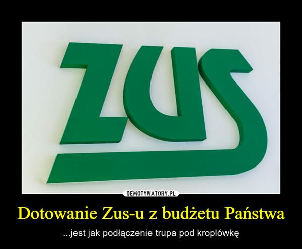Dotowanie Zus-u z budżetu Państwa – ...jest jak podłączenie trupa pod kroplówkę