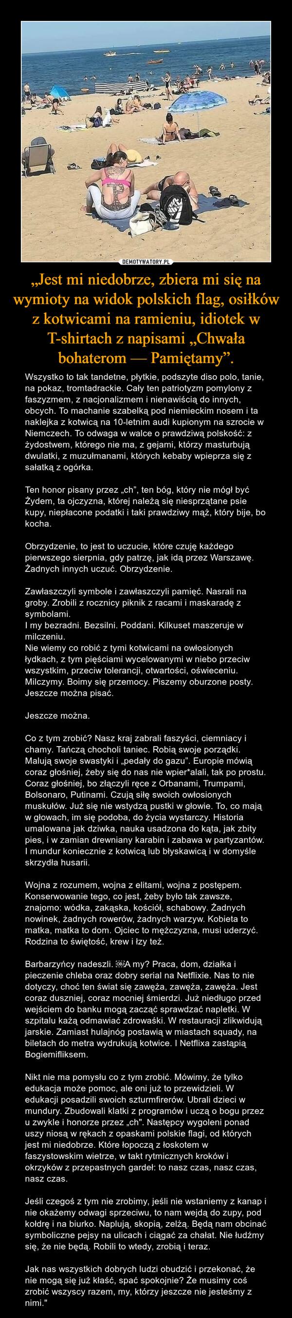 """""""Jest mi niedobrze, zbiera mi się na wymioty na widok polskich flag, osiłków z kotwicami na ramieniu, idiotek w T-shirtach z napisami """"Chwała bohaterom — Pamiętamy"""". – Wszystko to tak tandetne, płytkie, podszyte diso polo, tanie, na pokaz, tromtadrackie. Cały ten patriotyzm pomylony z faszyzmem, z nacjonalizmem i nienawiścią do innych, obcych. To machanie szabelką pod niemieckim nosem i ta naklejka z kotwicą na 10-letnim audi kupionym na szrocie w Niemczech. To odwaga w walce o prawdziwą polskość: z żydostwem, którego nie ma, z gejami, którzy masturbują dwulatki, z muzułmanami, których kebaby wpieprza się z sałatką z ogórka.Ten honor pisany przez """"ch"""", ten bóg, który nie mógł być Żydem, ta ojczyzna, której należą się niesprzątane psie kupy, niepłacone podatki i taki prawdziwy mąż, który bije, bo kocha.Obrzydzenie, to jest to uczucie, które czuję każdego pierwszego sierpnia, gdy patrzę, jak idą przez Warszawę. Żadnych innych uczuć. Obrzydzenie.Zawłaszczyli symbole i zawłaszczyli pamięć. Nasrali na groby. Zrobili z rocznicy piknik z racami i maskaradę z symbolami.I my bezradni. Bezsilni. Poddani. Kilkuset maszeruje w milczeniu.Nie wiemy co robić z tymi kotwicami na owłosionych łydkach, z tym pięściami wycelowanymi w niebo przeciw wszystkim, przeciw tolerancji, otwartości, oświeceniu. Milczymy. Boimy się przemocy. Piszemy oburzone posty. Jeszcze można pisać.Jeszcze można.Co z tym zrobić? Nasz kraj zabrali faszyści, ciemniacy i chamy. Tańczą chocholi taniec. Robią swoje porządki. Malują swoje swastyki i """"pedały do gazu"""". Europie mówią coraz głośniej, żeby się do nas nie wpier*alali, tak po prostu. Coraz głośniej, bo złączyli ręce z Orbanami, Trumpami, Bolsonaro, Putinami. Czują siłę swoich owłosionych muskułów. Już się nie wstydzą pustki w głowie. To, co mają w głowach, im się podoba, do życia wystarczy. Historia umalowana jak dziwka, nauka usadzona do kąta, jak zbity pies, i w zamian drewniany karabin i zabawa w partyzantów. I mundur koniecznie z kotwicą lub błyskawicą"""