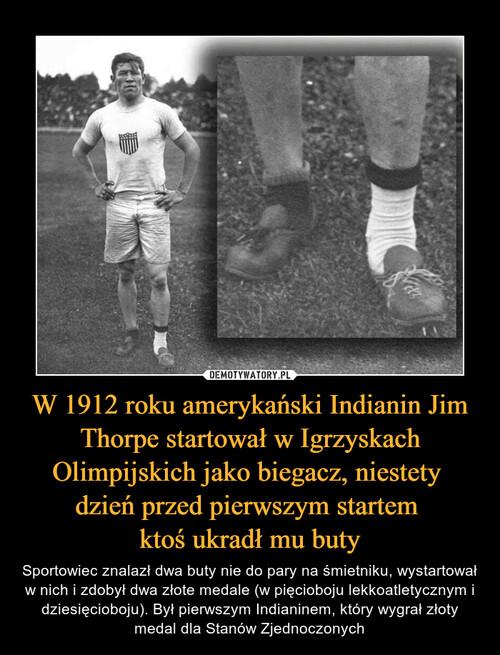 W 1912 roku amerykański Indianin Jim Thorpe startował w Igrzyskach Olimpijskich jako biegacz, niestety  dzień przed pierwszym startem  ktoś ukradł mu buty
