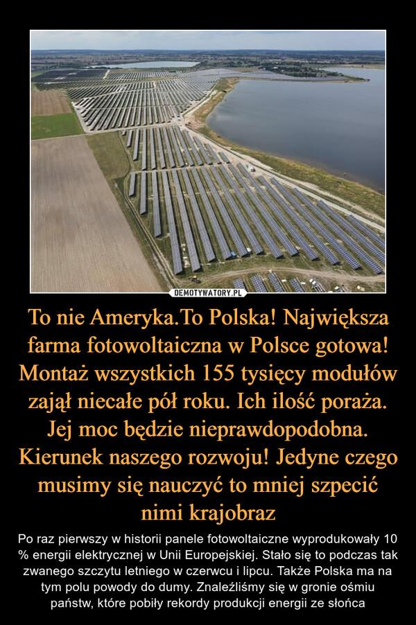 To nie Ameryka.To Polska! Największa farma fotowoltaiczna w Polsce gotowa! Montaż wszystkich 155 tysięcy modułów zajął niecałe pół roku. Ich ilość poraża. Jej moc będzie nieprawdopodobna. Kierunek naszego rozwoju! Jedyne czego musimy się nauczyć to mniej szpecić nimi krajobraz – Po raz pierwszy w historii panele fotowoltaiczne wyprodukowały 10 % energii elektrycznej w Unii Europejskiej. Stało się to podczas tak zwanego szczytu letniego w czerwcu i lipcu. Także Polska ma na tym polu powody do dumy. Znaleźliśmy się w gronie ośmiu państw, które pobiły rekordy produkcji energii ze słońca