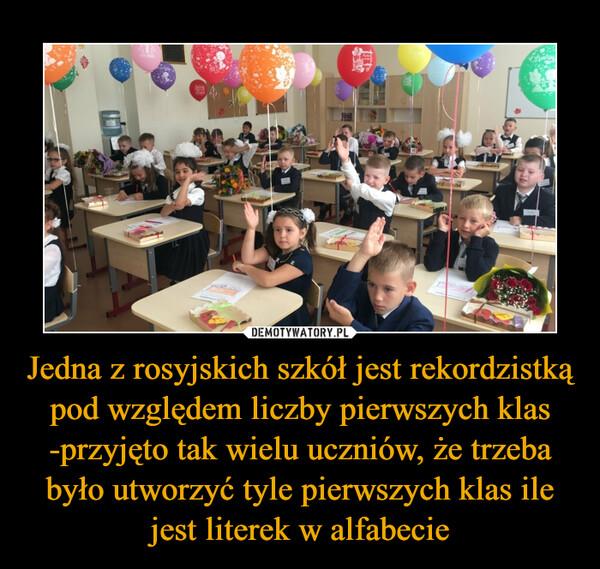 Jedna z rosyjskich szkół jest rekordzistką pod względem liczby pierwszych klas -przyjęto tak wielu uczniów, że trzeba było utworzyć tyle pierwszych klas ile jest literek w alfabecie –