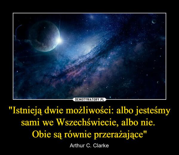 """""""Istnieją dwie możliwości: albo jesteśmy sami we Wszechświecie, albo nie. Obie są równie przerażające"""" – Arthur C. Clarke"""