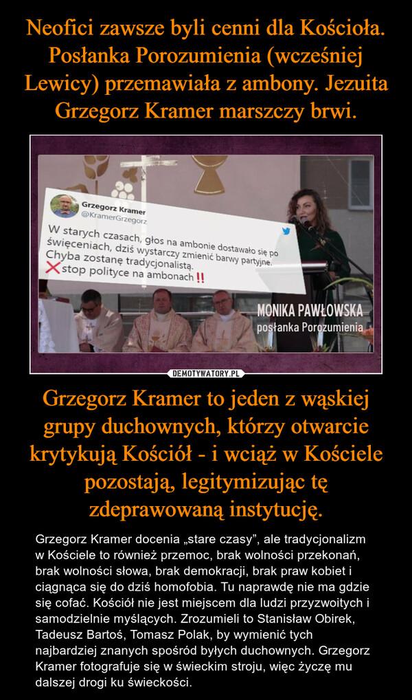 """Grzegorz Kramer to jeden z wąskiej grupy duchownych, którzy otwarcie krytykują Kościół - i wciąż w Kościele pozostają, legitymizując tę zdeprawowaną instytucję. – Grzegorz Kramer docenia """"stare czasy"""", ale tradycjonalizm w Kościele to również przemoc, brak wolności przekonań, brak wolności słowa, brak demokracji, brak praw kobiet i ciągnąca się do dziś homofobia. Tu naprawdę nie ma gdzie się cofać. Kościół nie jest miejscem dla ludzi przyzwoitych i samodzielnie myślących. Zrozumieli to Stanisław Obirek, Tadeusz Bartoś, Tomasz Polak, by wymienić tych najbardziej znanych spośród byłych duchownych. Grzegorz Kramer fotografuje się w świeckim stroju, więc życzę mu dalszej drogi ku świeckości."""