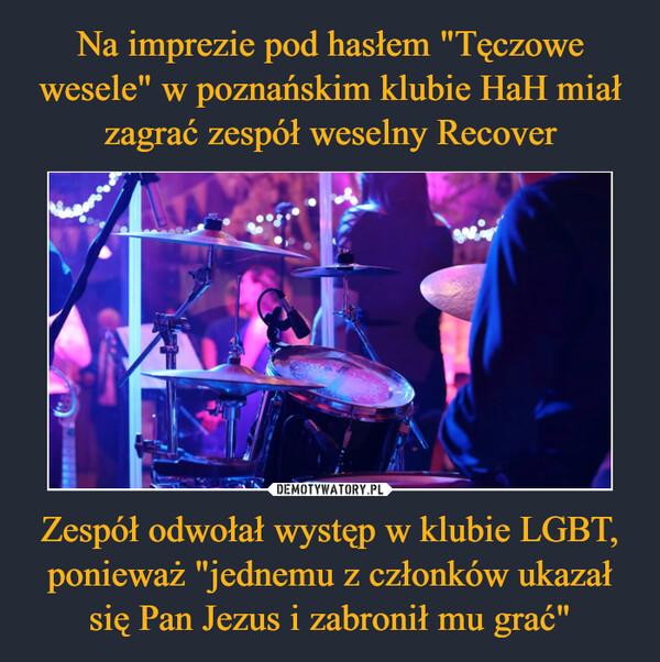 """Zespół odwołał występ w klubie LGBT, ponieważ """"jednemu z członków ukazał się Pan Jezus i zabronił mu grać"""" –"""