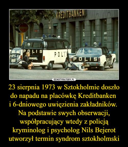 23 sierpnia 1973 w Sztokholmie doszło do napadu na placówkę Kreditbanken  i 6-dniowego uwięzienia zakładników.  Na podstawie swych obserwacji, współpracujący wtedy z policją kryminolog i psycholog Nils Bejerot utworzył termin syndrom sztokholmski