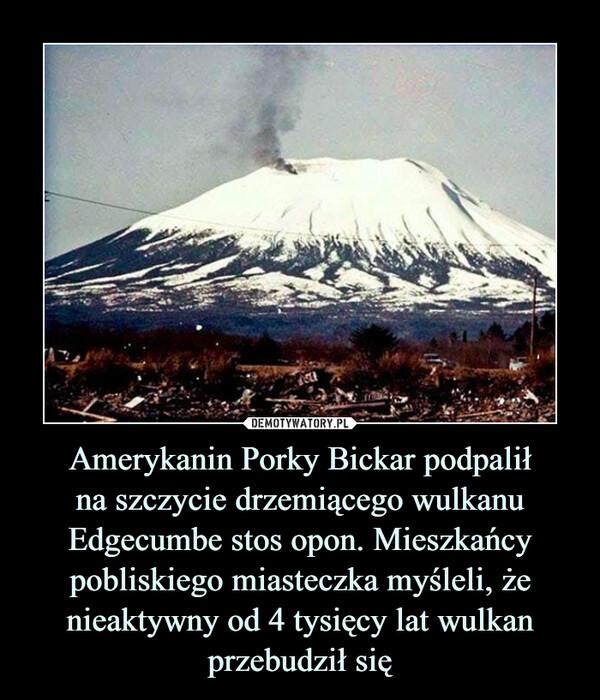 Amerykanin Porky Bickar podpaliłna szczycie drzemiącego wulkanu Edgecumbe stos opon. Mieszkańcy pobliskiego miasteczka myśleli, że nieaktywny od 4 tysięcy lat wulkan przebudził się –