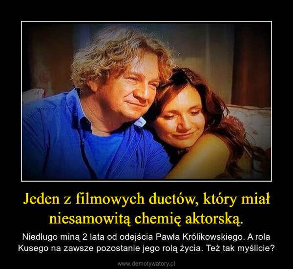 Jeden z filmowych duetów, który miał niesamowitą chemię aktorską. – Niedługo miną 2 lata od odejścia Pawła Królikowskiego. A rola Kusego na zawsze pozostanie jego rolą życia. Też tak myślicie?