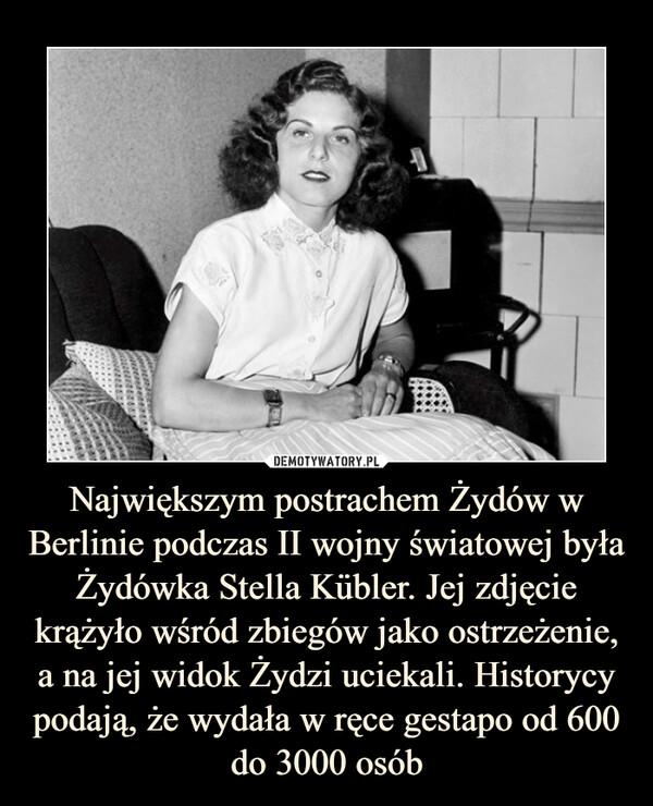Największym postrachem Żydów w Berlinie podczas II wojny światowej była Żydówka Stella Kübler. Jej zdjęcie krążyło wśród zbiegów jako ostrzeżenie, a na jej widok Żydzi uciekali. Historycy podają, że wydała w ręce gestapo od 600 do 3000 osób –