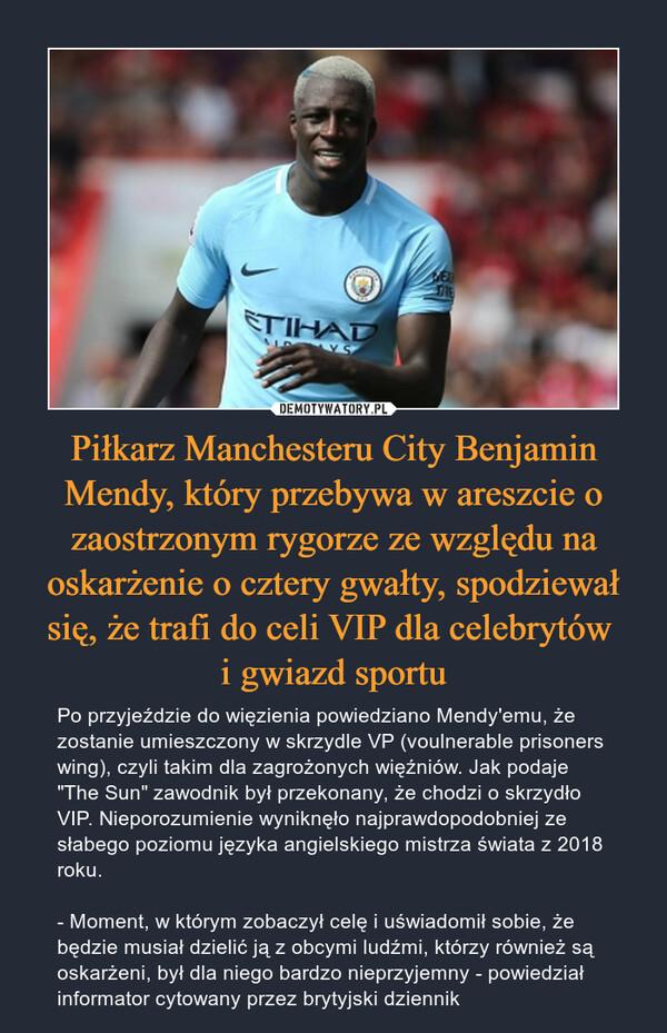 """Piłkarz Manchesteru City Benjamin Mendy, który przebywa w areszcie o zaostrzonym rygorze ze względu na oskarżenie o cztery gwałty, spodziewał się, że trafi do celi VIP dla celebrytów i gwiazd sportu – Po przyjeździe do więzienia powiedziano Mendy'emu, że zostanie umieszczony w skrzydle VP (voulnerable prisoners wing), czyli takim dla zagrożonych więźniów. Jak podaje """"The Sun"""" zawodnik był przekonany, że chodzi o skrzydło VIP. Nieporozumienie wyniknęło najprawdopodobniej ze słabego poziomu języka angielskiego mistrza świata z 2018 roku. - Moment, w którym zobaczył celę i uświadomił sobie, że będzie musiał dzielić ją z obcymi ludźmi, którzy również są oskarżeni, był dla niego bardzo nieprzyjemny - powiedział informator cytowany przez brytyjski dziennik"""