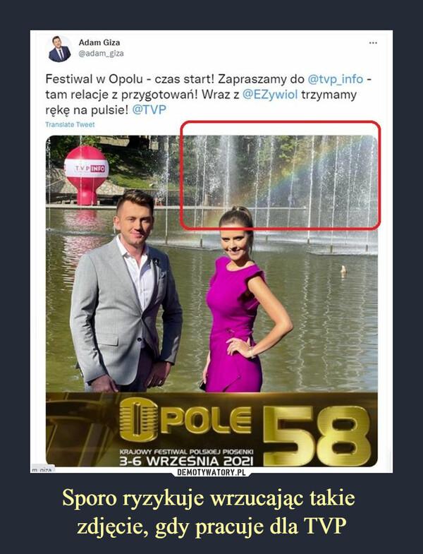 Sporo ryzykuje wrzucając takie zdjęcie, gdy pracuje dla TVP –  Adam Giza Festiwal w Opolu - czas start! Zapraszamy do @tvp_info tam na relacje z przygotowań! Wraz z @EZywiol trzymamy rękę na pulsie! @TVP