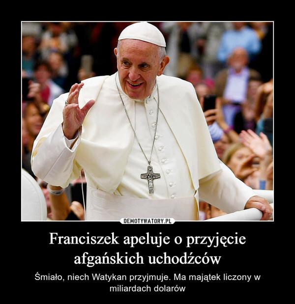 Franciszek apeluje o przyjęcie afgańskich uchodźców – Śmiało, niech Watykan przyjmuje. Ma majątek liczony w miliardach dolarów