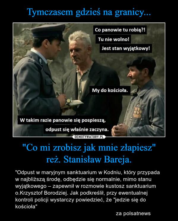 """""""Co mi zrobisz jak mnie złapiesz""""reż. Stanisław Bareja. – """"Odpust w maryjnym sanktuarium w Kodniu, który przypada w najbliższą środę, odbędzie się normalnie, mimo stanu wyjątkowego – zapewnił w rozmowie kustosz sanktuarium o.Krzysztof Borodziej. Jak podkreślił, przy ewentualnej kontroli policji wystarczy powiedzieć, że """"jedzie się do kościoła""""                                                                  za polsatnews"""