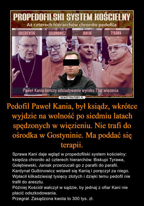 Pedofil Paweł Kania, był ksiądz, wkrótce wyjdzie na wolność po siedmiu latach spędzonych w więzieniu. Nie trafi do ośrodka w Gostyninie. Ma poddać się terapii.