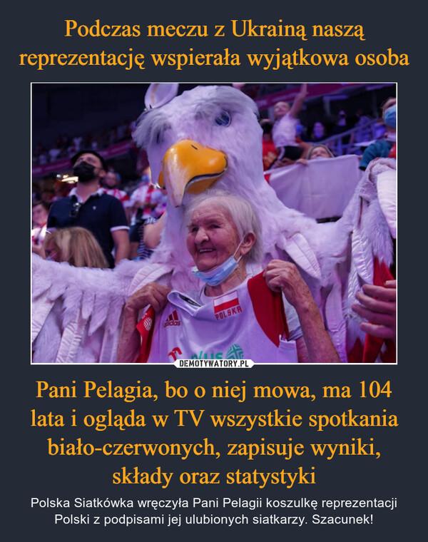 Pani Pelagia, bo o niej mowa, ma 104 lata i ogląda w TV wszystkie spotkania biało-czerwonych, zapisuje wyniki, składy oraz statystyki – Polska Siatkówka wręczyła Pani Pelagii koszulkę reprezentacji Polski z podpisami jej ulubionych siatkarzy. Szacunek!