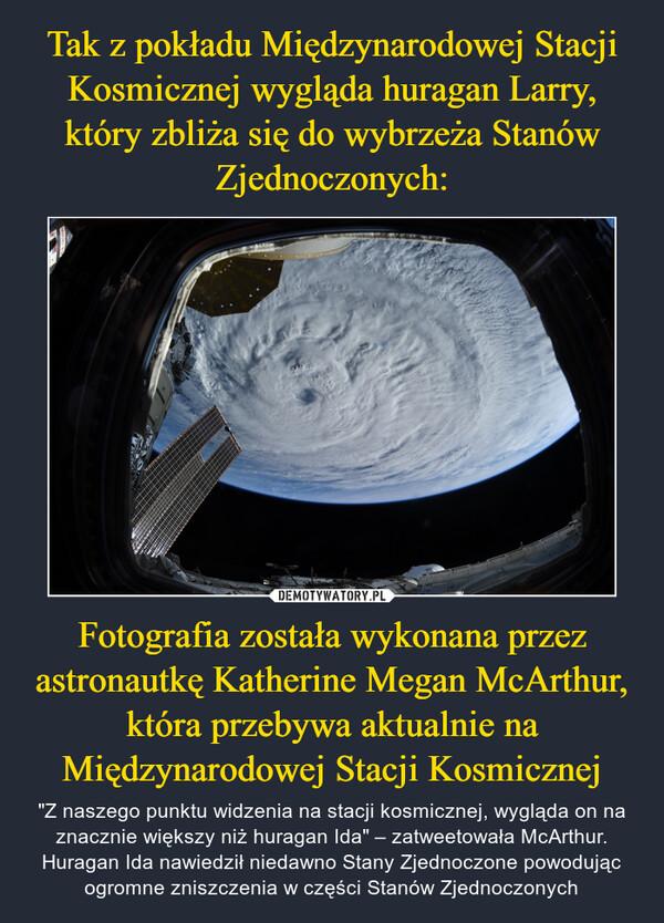"""Fotografia została wykonana przez astronautkę Katherine Megan McArthur, która przebywa aktualnie na Międzynarodowej Stacji Kosmicznej – """"Z naszego punktu widzenia na stacji kosmicznej, wygląda on na znacznie większy niż huragan Ida"""" – zatweetowała McArthur. Huragan Ida nawiedził niedawno Stany Zjednoczone powodując ogromne zniszczenia w części Stanów Zjednoczonych"""
