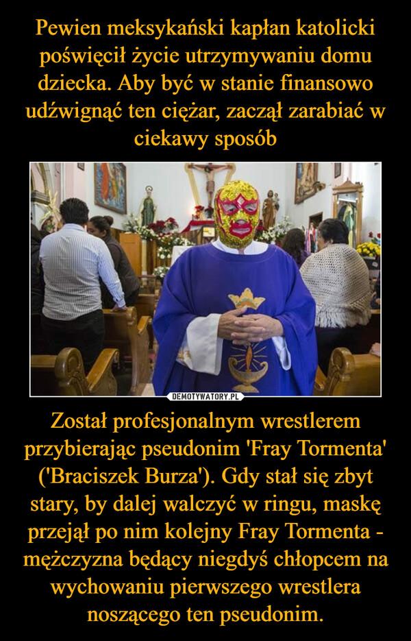Został profesjonalnym wrestlerem przybierając pseudonim 'Fray Tormenta' ('Braciszek Burza'). Gdy stał się zbyt stary, by dalej walczyć w ringu, maskę przejął po nim kolejny Fray Tormenta - mężczyzna będący niegdyś chłopcem na wychowaniu pierwszego wrestlera noszącego ten pseudonim. –