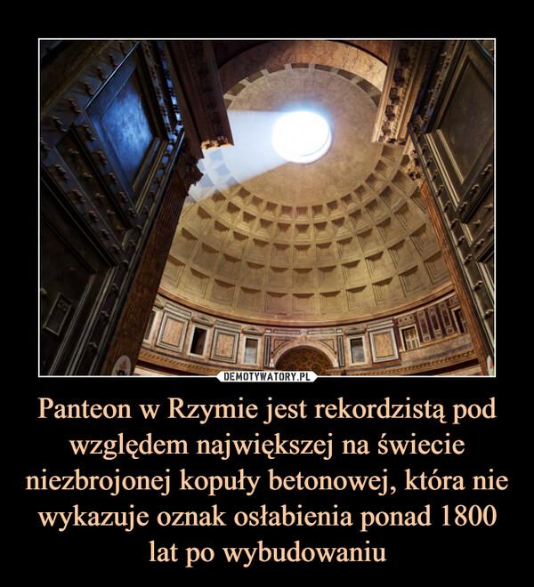 Panteon w Rzymie jest rekordzistą pod względem największej na świecie niezbrojonej kopuły betonowej, która nie wykazuje oznak osłabienia ponad 1800 lat po wybudowaniu –