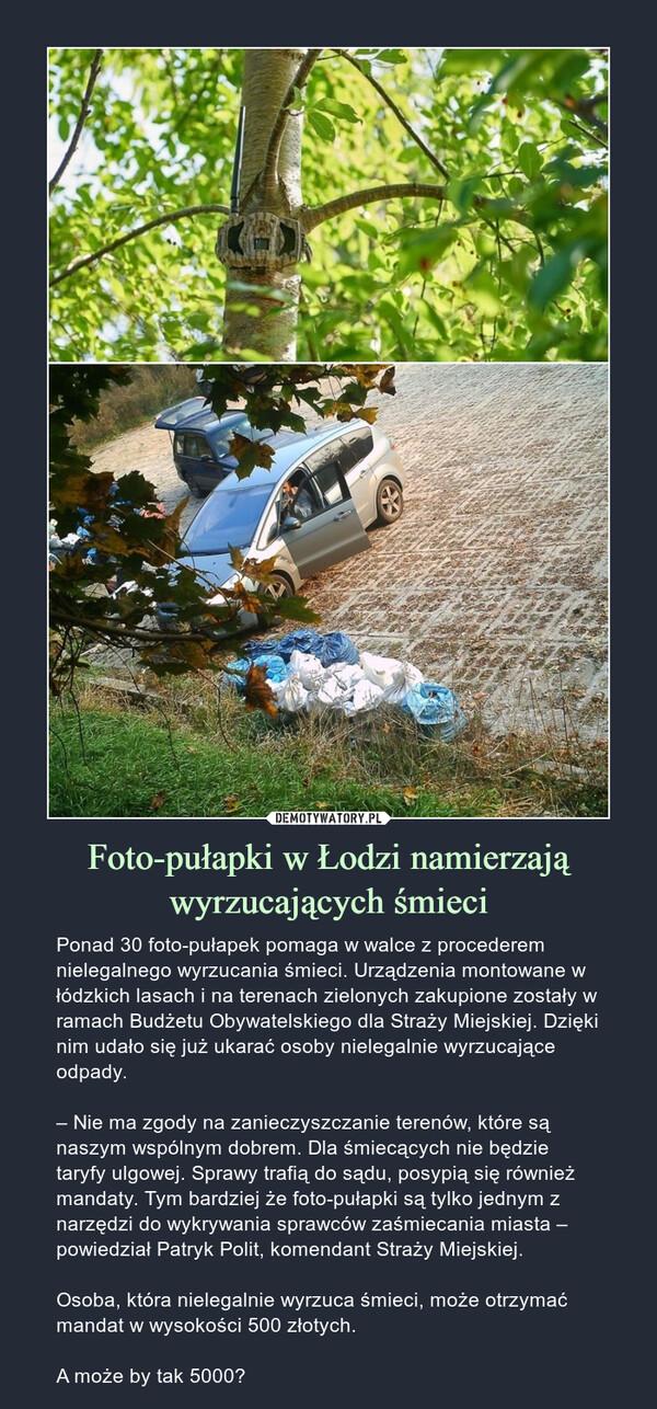 Foto-pułapki w Łodzi namierzają wyrzucających śmieci – Ponad 30 foto-pułapek pomaga w walce z procederem nielegalnego wyrzucania śmieci. Urządzenia montowane w łódzkich lasach i na terenach zielonych zakupione zostały w ramach Budżetu Obywatelskiego dla Straży Miejskiej. Dzięki nim udało się już ukarać osoby nielegalnie wyrzucające odpady.– Nie ma zgody na zanieczyszczanie terenów, które są naszym wspólnym dobrem. Dla śmiecących nie będzie taryfy ulgowej. Sprawy trafią do sądu, posypią się również mandaty. Tym bardziej że foto-pułapki są tylko jednym z narzędzi do wykrywania sprawców zaśmiecania miasta – powiedział Patryk Polit, komendant Straży Miejskiej.Osoba, która nielegalnie wyrzuca śmieci, może otrzymać mandat w wysokości 500 złotych.A może by tak 5000?