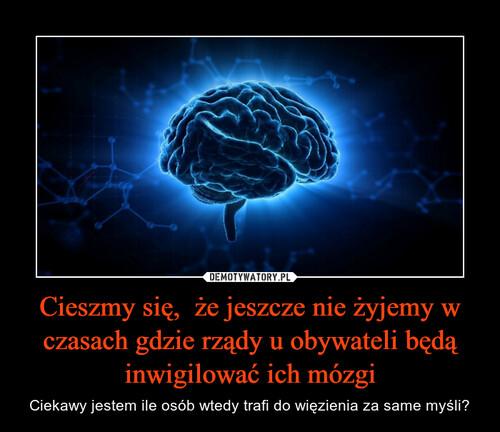 Cieszmy się,  że jeszcze nie żyjemy w czasach gdzie rządy u obywateli będą inwigilować ich mózgi