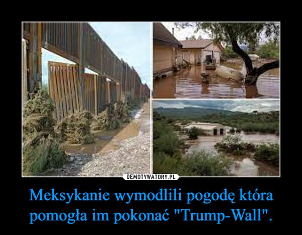 """Meksykanie wymodlili pogodę która pomogła im pokonać """"Trump-Wall"""". –"""