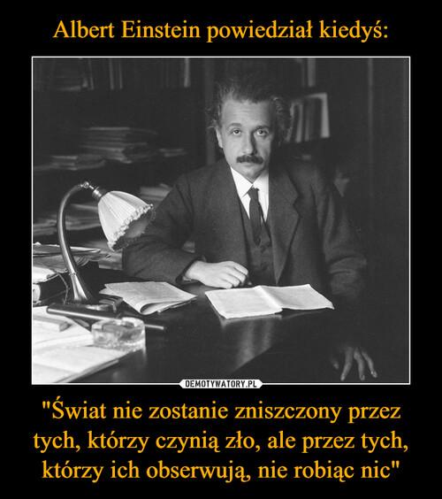 """Albert Einstein powiedział kiedyś: """"Świat nie zostanie zniszczony przez tych, którzy czynią zło, ale przez tych, którzy ich obserwują, nie robiąc nic"""""""