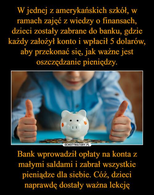 W jednej z amerykańskich szkół, w ramach zajęć z wiedzy o finansach, dzieci zostały zabrane do banku, gdzie każdy założył konto i wpłacił 5 dolarów, aby przekonać się, jak ważne jest oszczędzanie pieniędzy. Bank wprowadził opłaty na konta z małymi saldami i zabrał wszystkie pieniądze dla siebie. Cóż, dzieci naprawdę dostały ważna lekcję