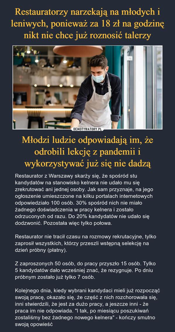 """Młodzi ludzie odpowiadają im, że odrobili lekcję z pandemii i wykorzystywać już się nie dadzą – Restaurator z Warszawy skarży się, że spośród stu kandydatów na stanowisko kelnera nie udało mu się zrekrutować ani jednej osoby. Jak sam przyznaje, na jego ogłoszenie umieszczone na kilku portalach internetowych odpowiedziało 100 osób. 30% spośród nich nie miało żadnego doświadczenia w pracy kelnera i zostało odrzuconych od razu. Do 20% kandydatów nie udało się dodzwonić. Pozostała więc tylko połowa.Restaurator nie tracił czasu na rozmowy rekrutacyjne, tylko zaprosił wszystkich, którzy przeszli wstępną selekcję na dzień próbny (płatny).Z zaproszonych 50 osób, do pracy przyszło 15 osób. Tylko 5 kandydatów dało wcześniej znać, że rezygnuje. Po dniu próbnym zostało już tylko 7 osób.Kolejnego dnia, kiedy wybrani kandydaci mieli już rozpocząć swoją pracę, okazało się, że część z nich rozchorowała się, inni stwierdzili, że jest za dużo pracy, a jeszcze inni - że praca im nie odpowiada. """"I tak, po miesiącu poszukiwań zostaliśmy bez żadnego nowego kelnera"""" - kończy smutno swoją opowieść"""