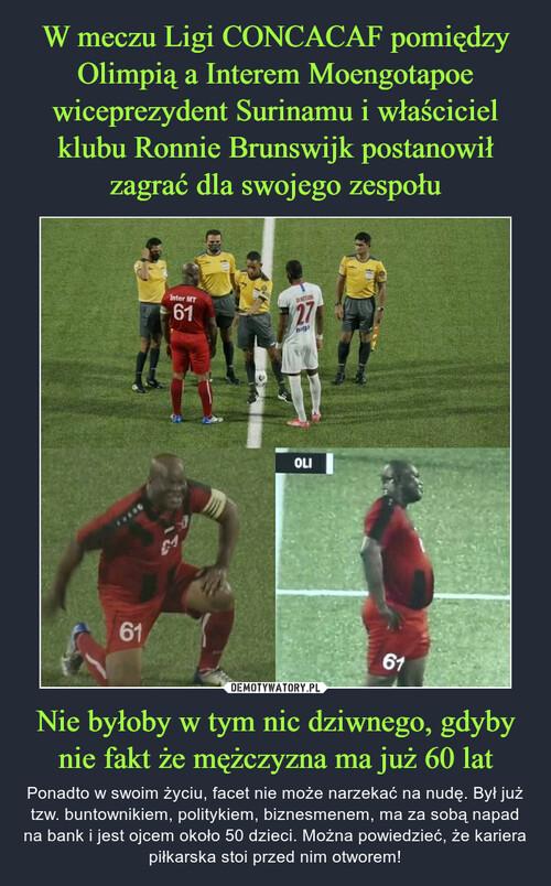 W meczu Ligi CONCACAF pomiędzy Olimpią a Interem Moengotapoe wiceprezydent Surinamu i właściciel klubu Ronnie Brunswijk postanowił zagrać dla swojego zespołu Nie byłoby w tym nic dziwnego, gdyby nie fakt że mężczyzna ma już 60 lat