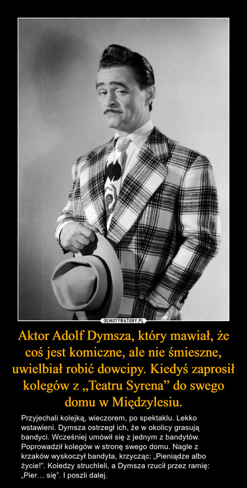 """Aktor Adolf Dymsza, który mawiał, że coś jest komiczne, ale nie śmieszne, uwielbiał robić dowcipy. Kiedyś zaprosił kolegów z """"Teatru Syrena"""" do swego domu w Międzylesiu."""