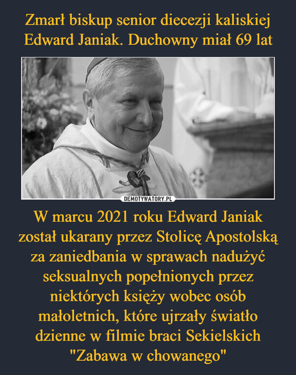 """W marcu 2021 roku Edward Janiak został ukarany przez Stolicę Apostolską za zaniedbania w sprawach nadużyć seksualnych popełnionych przez niektórych księży wobec osób małoletnich, które ujrzały światło dzienne w filmie braci Sekielskich """"Zabawa w chowanego"""" –"""