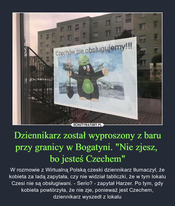 """Dziennikarz został wyproszony z baru przy granicy w Bogatyni. """"Nie zjesz, bo jesteś Czechem"""" – W rozmowie z Wirtualną Polską czeski dziennikarz tłumaczył, że kobieta za ladą zapytała, czy nie widział tabliczki, że w tym lokalu Czesi nie są obsługiwani. - Serio? - zapytał Harzer. Po tym, gdy kobieta powtórzyła, że nie zje, ponieważ jest Czechem, dziennikarz wyszedł z lokalu"""
