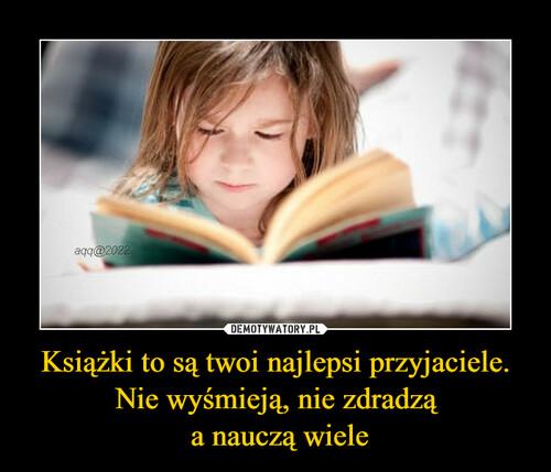 Książki to są twoi najlepsi przyjaciele. Nie wyśmieją, nie zdradzą  a nauczą wiele