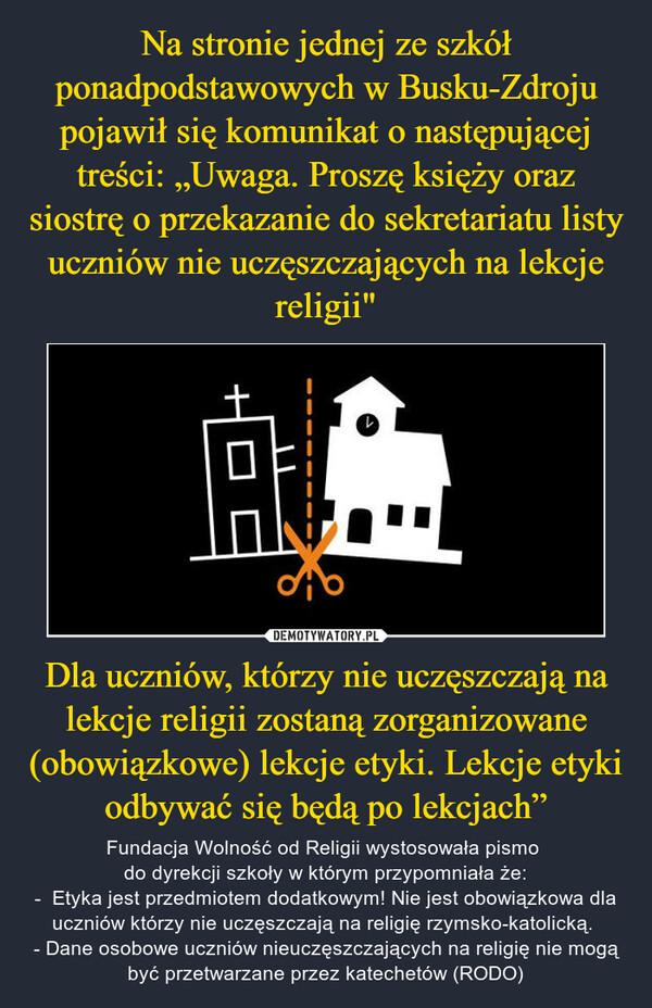 """Dla uczniów, którzy nie uczęszczają na lekcje religii zostaną zorganizowane (obowiązkowe) lekcje etyki. Lekcje etyki odbywać się będą po lekcjach"""" – Fundacja Wolność od Religii wystosowała pismo do dyrekcji szkoły w którym przypomniała że:-  Etyka jest przedmiotem dodatkowym! Nie jest obowiązkowa dla uczniów którzy nie uczęszczają na religię rzymsko-katolicką. - Dane osobowe uczniów nieuczęszczających na religię nie mogą być przetwarzane przez katechetów (RODO)"""