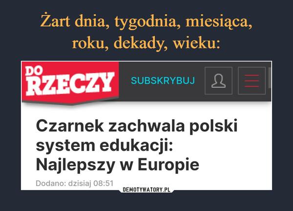 –  DORZECZYSUBSKRYBUJCzarnek zachwala polskisystem edukacji:Najlepszy w EuropieDodano: dzisiaj 08:51