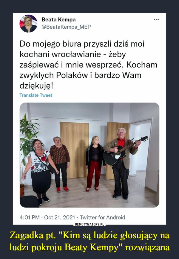 """Zagadka pt. """"Kim są ludzie głosujący na ludzi pokroju Beaty Kempy"""" rozwiązana –  Beata Kempa...@BeataKempa_MEPDo mojego biura przyszli dziś moikochani wrocławianie - żebyzaśpiewać i mnie wesprzeć. Kochamzwykłych Polaków i bardzo Wamdziękuję!Translate Tweet4:01 PM · Oct 21, 2021 · Twitter for Android"""